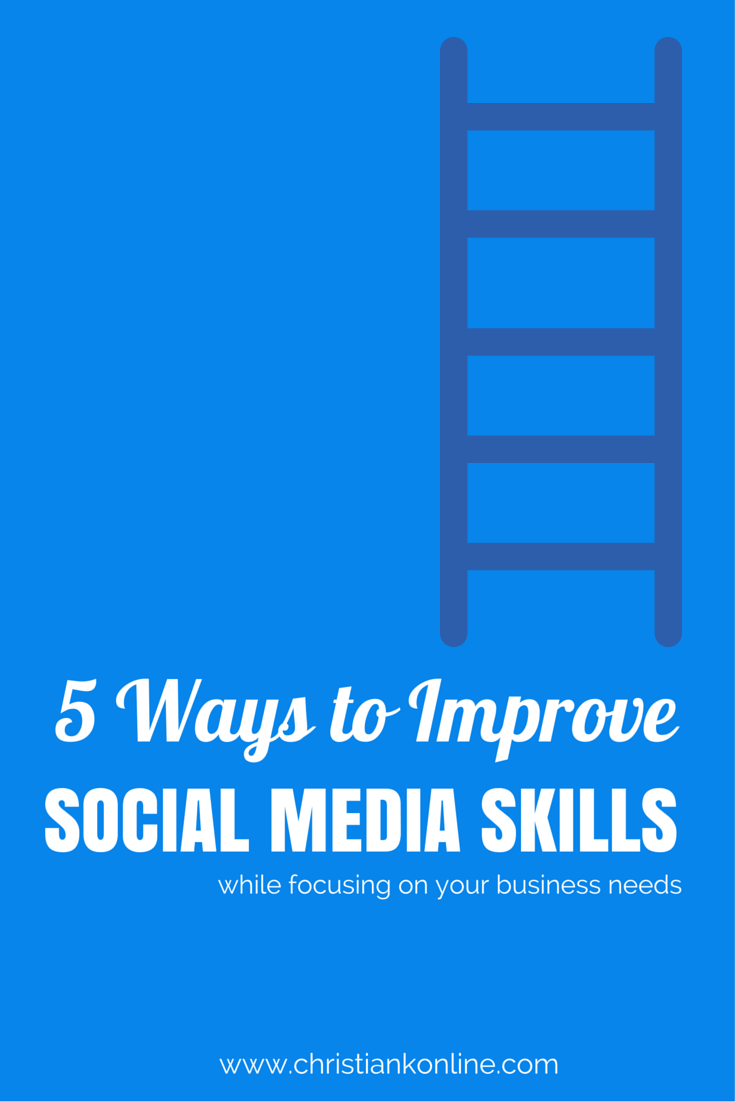 5 Ways for Improving Social Media Skills - while focusing on the needs of your business